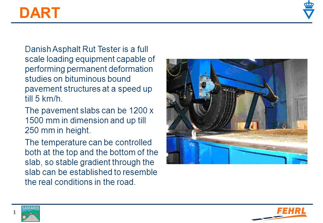 1 DART Danish Asphalt Rut Tester is a full scale loading equipment capable of performing permanent deformation studies on bituminous bound pavement structures at a speed up till 5 km/h.