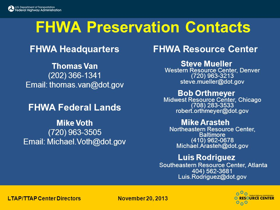 LTAP/TTAP Center Directors November 20, 2013 FHWA Preservation Contacts FHWA Resource Center Steve Mueller Western Resource Center, Denver (720) 963-3213 steve.mueller@dot.gov Bob Orthmeyer Midwest Resource Center, Chicago (708) 283-3533 robert.orthmeyer@dot.gov Mike Arasteh Northeastern Resource Center, Baltimore (410) 962-0678 Michael.Arasteh@dot.gov Luis Rodriguez Southeastern Resource Center, Atlanta 404) 562-3681 Luis.Rodriguez@dot.gov FHWA Headquarters Thomas Van (202) 366-1341 Email: thomas.van@dot.gov FHWA Federal Lands Mike Voth (720) 963-3505 Email: Michael.Voth@dot.gov