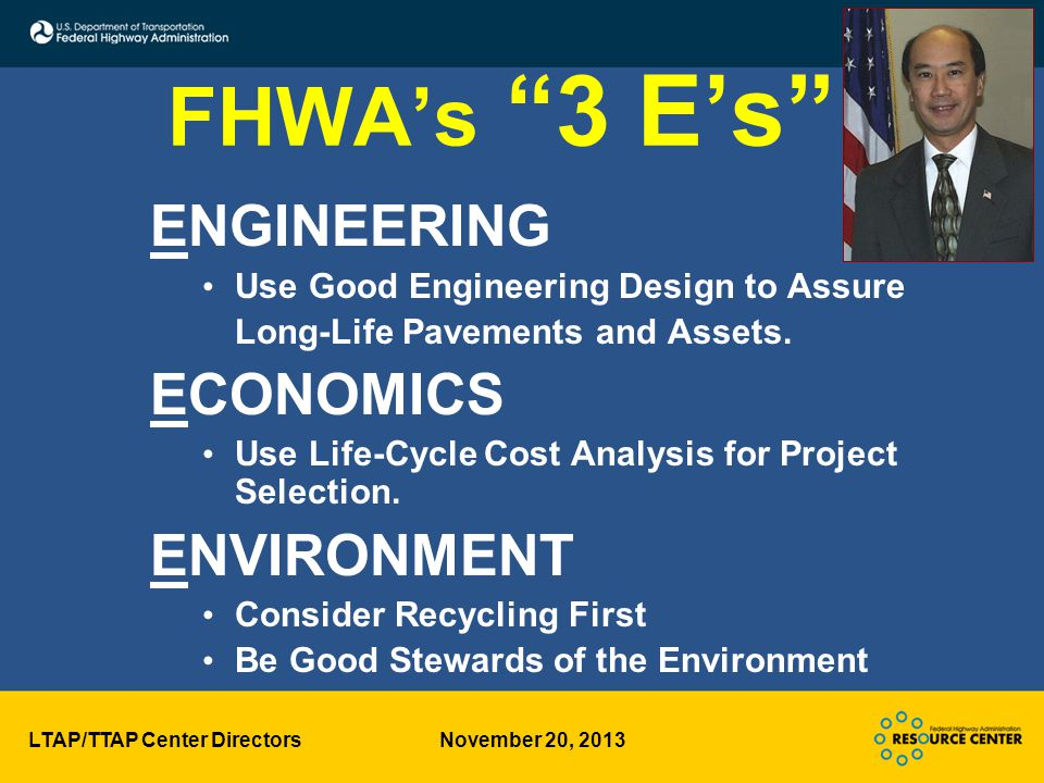 LTAP/TTAP Center Directors November 20, 2013 FHWA's 3 E's ENGINEERING Use Good Engineering Design to Assure Long-Life Pavements and Assets.