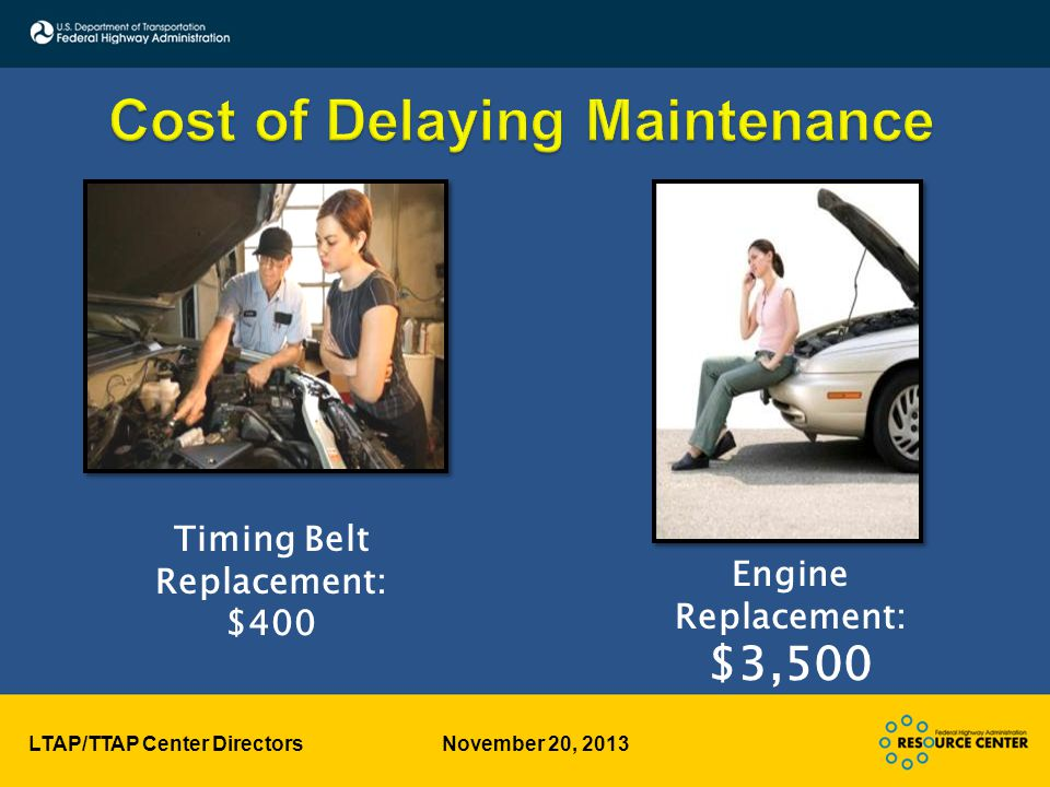 LTAP/TTAP Center Directors November 20, 2013 Timing Belt Replacement: $400 Engine Replacement: $3,500