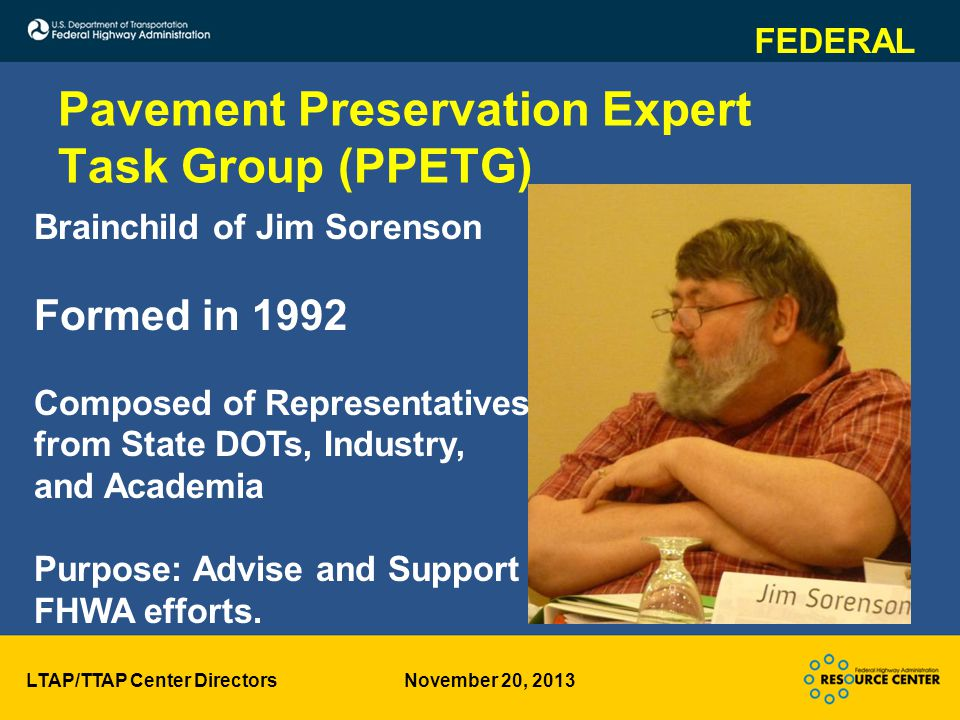 LTAP/TTAP Center Directors November 20, 2013 Pavement Preservation Expert Task Group (PPETG) Brainchild of Jim Sorenson Formed in 1992 Composed of Representatives from State DOTs, Industry, and Academia Purpose: Advise and Support FHWA efforts.