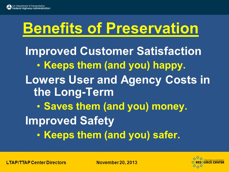 LTAP/TTAP Center Directors November 20, 2013 Benefits of Preservation Improved Customer Satisfaction Keeps them (and you) happy.