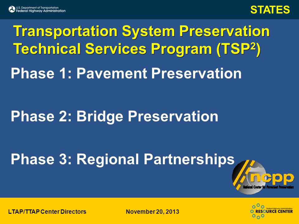 LTAP/TTAP Center Directors November 20, 2013 Transportation System Preservation Technical Services Program (TSP 2 ) Transportation System Preservation Technical Services Program (TSP 2 ) Phase 1: Pavement Preservation Phase 2: Bridge Preservation Phase 3: Regional Partnerships Phase 1: Pavement Preservation Phase 2: Bridge Preservation Phase 3: Regional Partnerships STATES