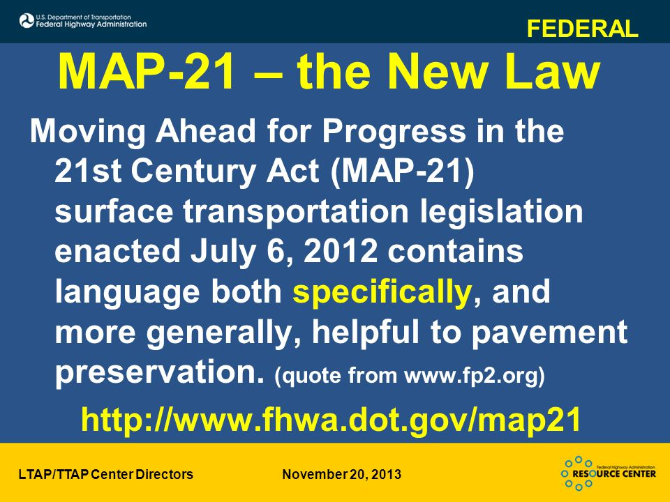 LTAP/TTAP Center Directors November 20, 2013 MAP-21 – the New Law Moving Ahead for Progress in the 21st Century Act (MAP-21) surface transportation legislation enacted July 6, 2012 contains language both specifically, and more generally, helpful to pavement preservation.