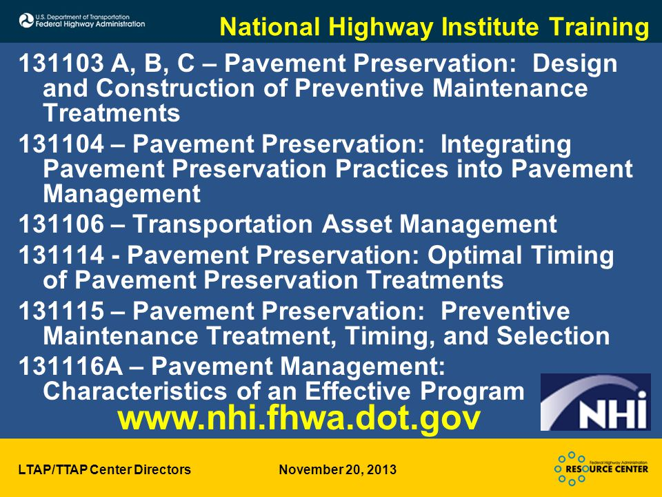 LTAP/TTAP Center Directors November 20, 2013 National Highway Institute Training 131103 A, B, C – Pavement Preservation: Design and Construction of Preventive Maintenance Treatments 131104 – Pavement Preservation: Integrating Pavement Preservation Practices into Pavement Management 131106 – Transportation Asset Management 131114 - Pavement Preservation: Optimal Timing of Pavement Preservation Treatments 131115 – Pavement Preservation: Preventive Maintenance Treatment, Timing, and Selection 131116A – Pavement Management: Characteristics of an Effective Program www.nhi.fhwa.dot.gov