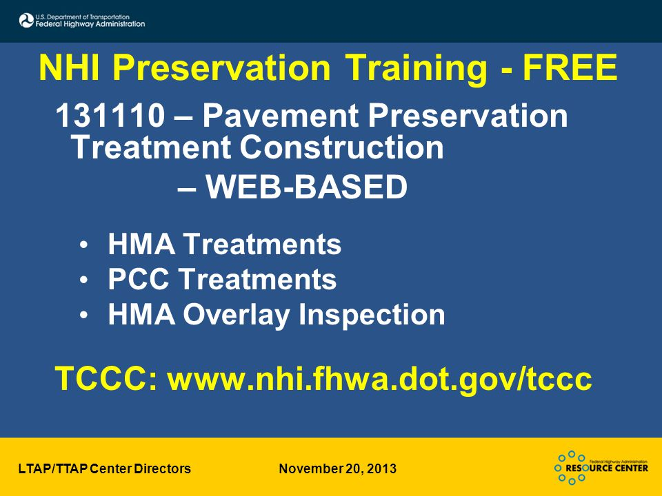 LTAP/TTAP Center Directors November 20, 2013 NHI Preservation Training - FREE 131110 – Pavement Preservation Treatment Construction – WEB-BASED HMA Treatments PCC Treatments HMA Overlay Inspection TCCC: www.nhi.fhwa.dot.gov/tccc