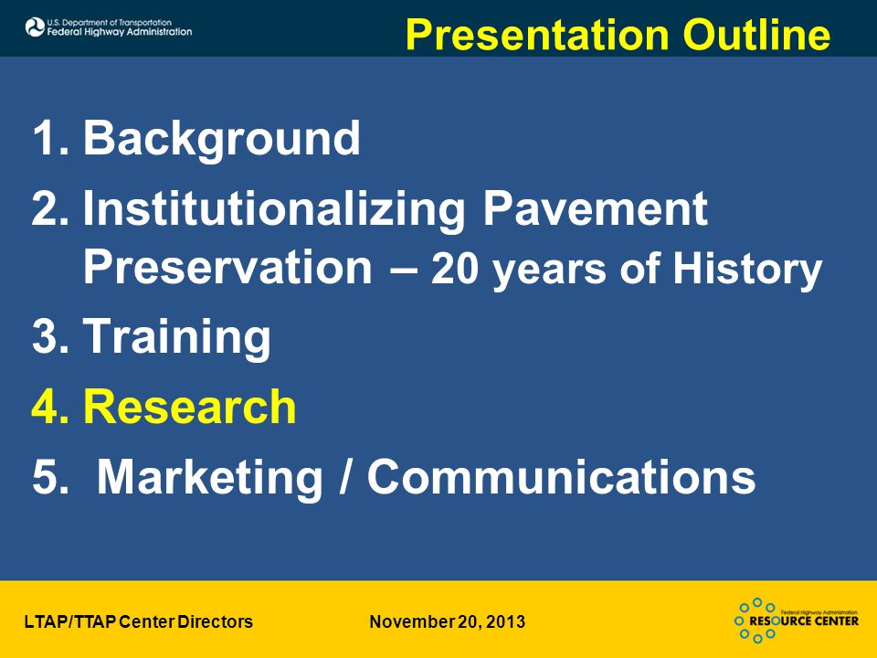 LTAP/TTAP Center Directors November 20, 2013 Presentation Outline 1.Background 2.Institutionalizing Pavement Preservation – 20 years of History 3.Training 4.Research 5.