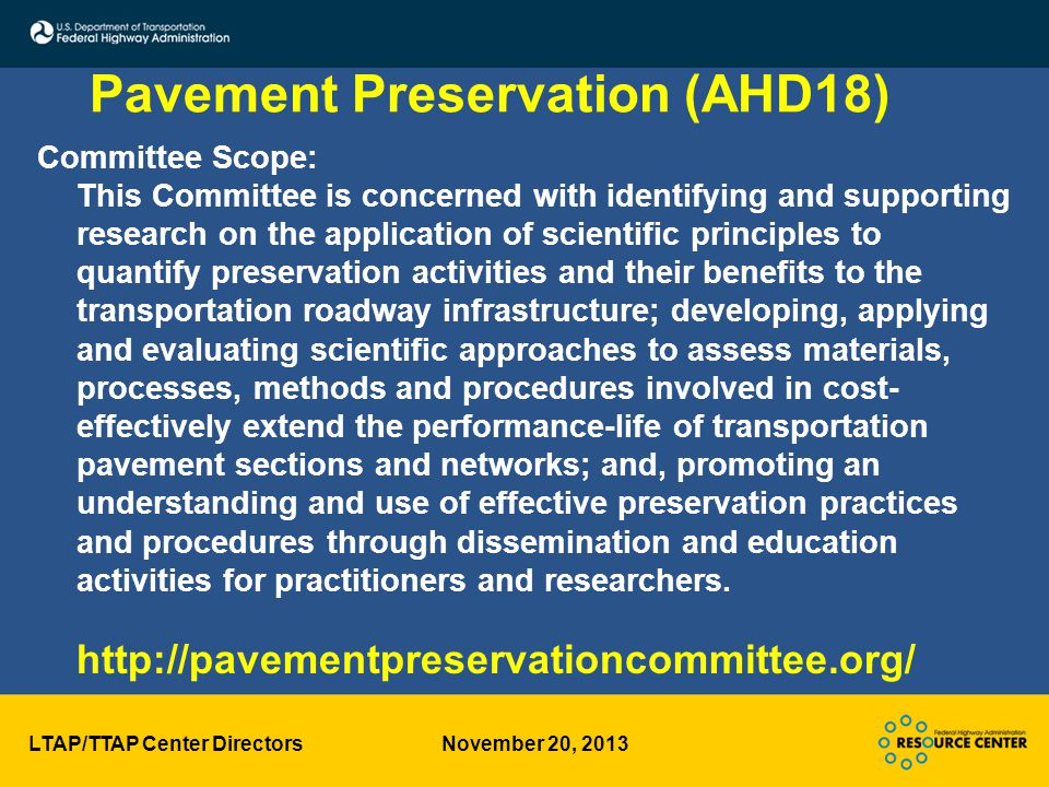 LTAP/TTAP Center Directors November 20, 2013 Pavement Preservation (AHD18) Committee Scope: This Committee is concerned with identifying and supporting research on the application of scientific principles to quantify preservation activities and their benefits to the transportation roadway infrastructure; developing, applying and evaluating scientific approaches to assess materials, processes, methods and procedures involved in cost- effectively extend the performance-life of transportation pavement sections and networks; and, promoting an understanding and use of effective preservation practices and procedures through dissemination and education activities for practitioners and researchers.