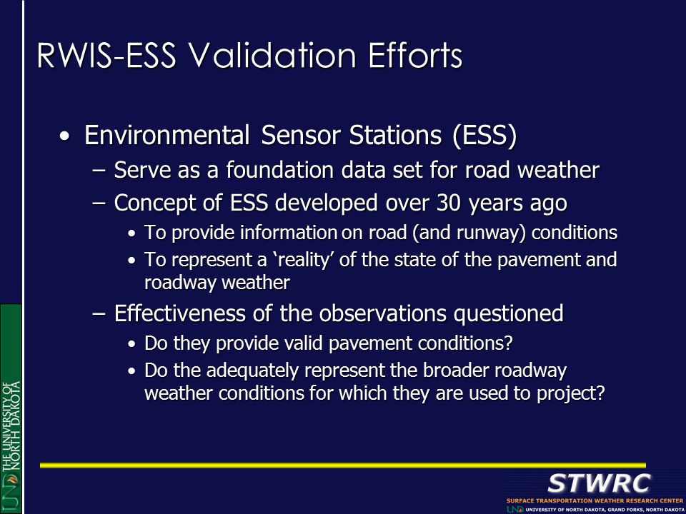 RWIS-ESS Validation Efforts Environmental Sensor Stations (ESS)Environmental Sensor Stations (ESS) –Serve as a foundation data set for road weather –Concept of ESS developed over 30 years ago To provide information on road (and runway) conditionsTo provide information on road (and runway) conditions To represent a 'reality' of the state of the pavement and roadway weatherTo represent a 'reality' of the state of the pavement and roadway weather –Effectiveness of the observations questioned Do they provide valid pavement conditions Do they provide valid pavement conditions.