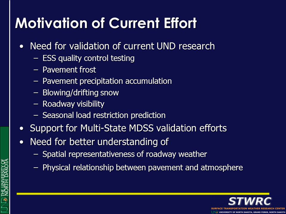 Motivation of Current Effort Need for validation of current UND researchNeed for validation of current UND research –ESS quality control testing –Pavement frost –Pavement precipitation accumulation –Blowing/drifting snow –Roadway visibility –Seasonal load restriction prediction Support for Multi-State MDSS validation effortsSupport for Multi-State MDSS validation efforts Need for better understanding ofNeed for better understanding of –Spatial representativeness of roadway weather –Physical relationship between pavement and atmosphere
