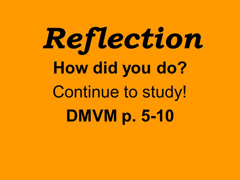 Reflection How did you do? Continue to study! DMVM p. 5-10