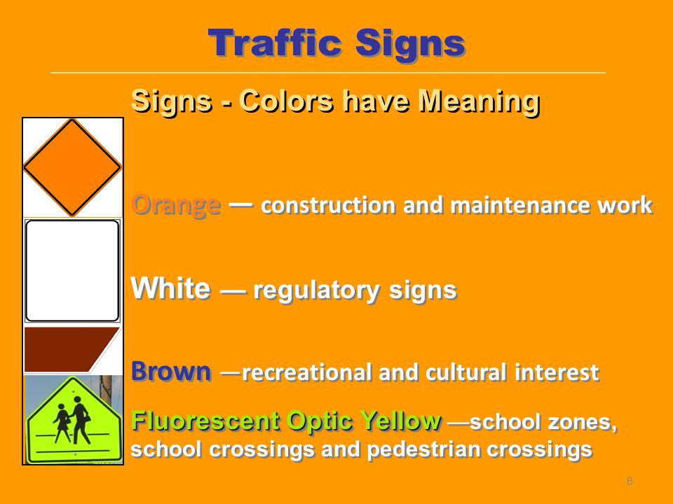 Orange — construction and maintenance work White — regulatory signs Brown —recreational and cultural interest Fluorescent Optic Yellow Fluorescent Opt