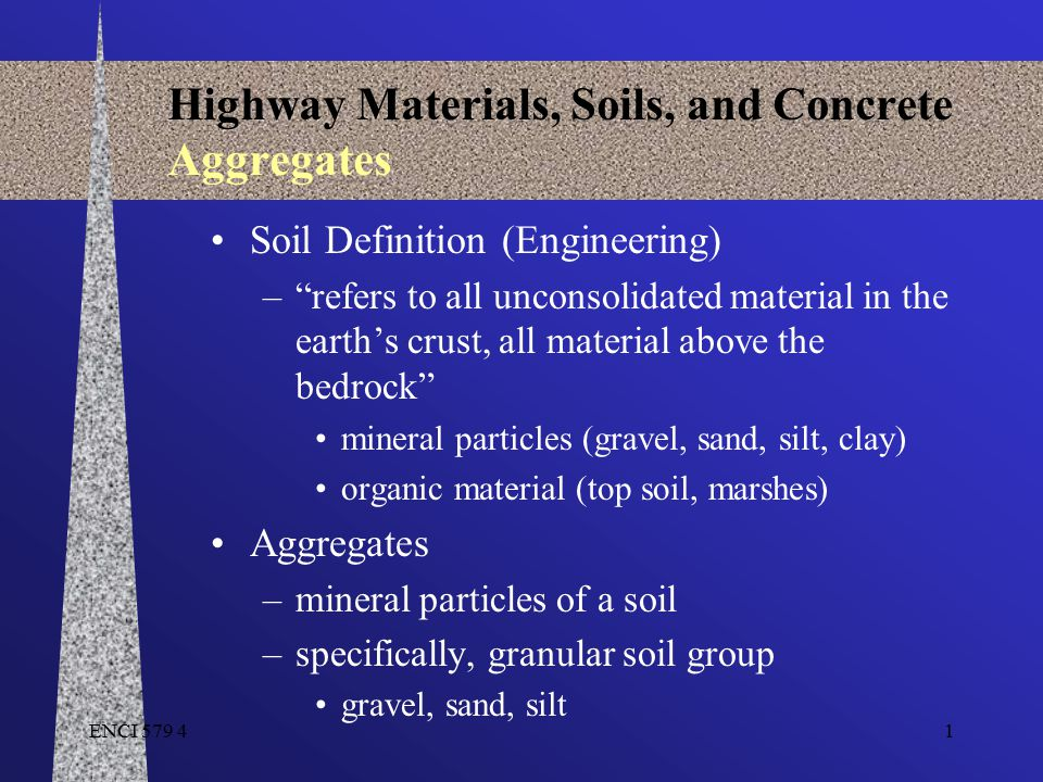 ENCI 579 42 Highway Materials, Soils, and Concrete Aggregates Granular Soil Group (Aggregates) –Physical weathering action of frost, water, wind, glaciers, plant/animals particles transported by wind, water, ice soils formed are called granular soil type grains are similar to the original bedrock –Larger grain sizes than clays –Particles tend to be more or less spheres/cubes –Bound water is small compared to overall mass