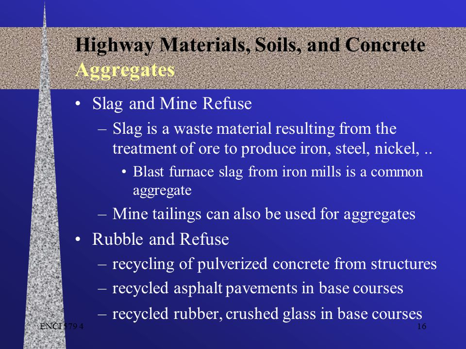 ENCI 579 416 Highway Materials, Soils, and Concrete Aggregates Slag and Mine Refuse –Slag is a waste material resulting from the treatment of ore to p