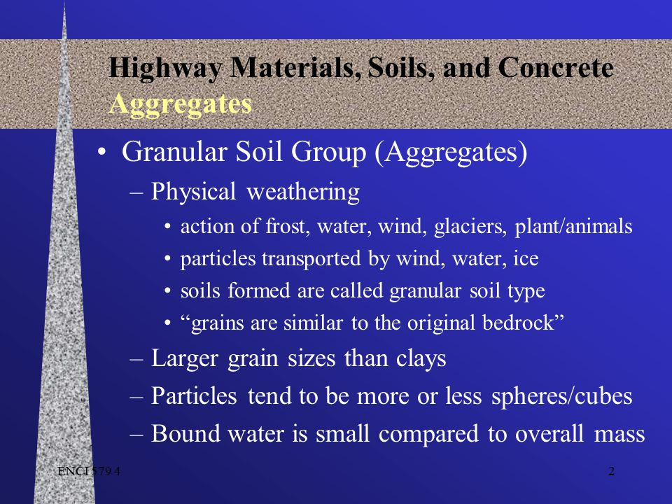 ENCI 579 433 Highway Materials, Soils, and Concrete Aggregates For aggregates –Dry Mass = M D –Total Mass = M SSD (dry mass M D + absorbed water M WA ) –Bulk Volume = V B (includes volume of absorbed water) –Net Volume = V N V N = V B - volume of absorbed water