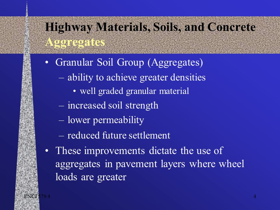 4 Highway Materials, Soils, and Concrete Aggregates Granular Soil Group (Aggregates) –ability to achieve greater densities well graded granular materi