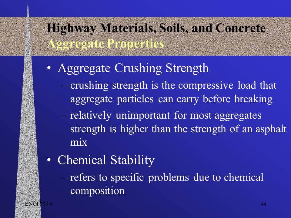 ENCI 579 444 Highway Materials, Soils, and Concrete Aggregate Properties Aggregate Crushing Strength –crushing strength is the compressive load that a