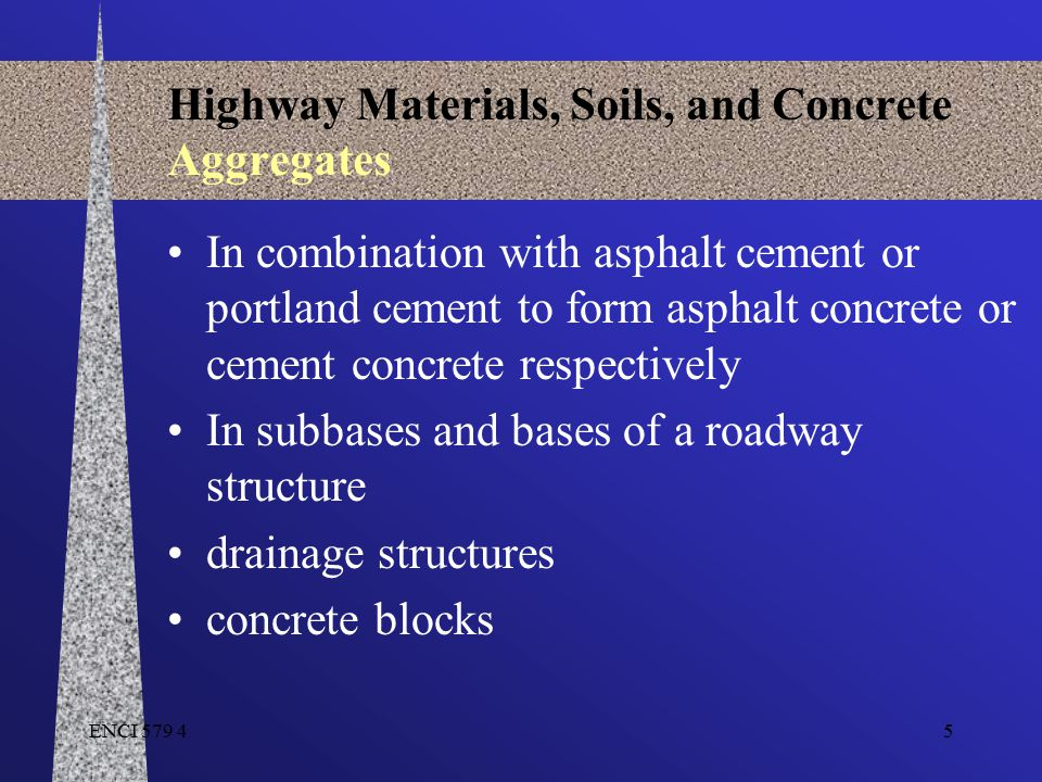ENCI 579 45 Highway Materials, Soils, and Concrete Aggregates In combination with asphalt cement or portland cement to form asphalt concrete or cement