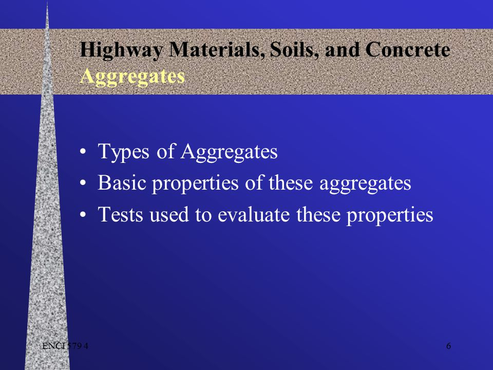 ENCI 579 46 Highway Materials, Soils, and Concrete Aggregates Types of Aggregates Basic properties of these aggregates Tests used to evaluate these pr