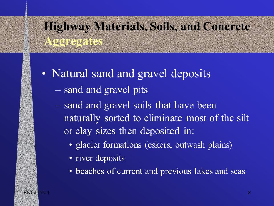 ENCI 579 49 Highway Materials, Soils, and Concrete Aggregates Sand / Gravel Pit Development –Stripping of topsoil, vegetation… from surface –Excavation of material material is loose - front end loaders –Crushing of the material larger size aggregate is broke down to desired size crushed gravel is considered high quality aggregate washing of aggregate cleans dust removes silt/clay –Type of material depends on bedrock source Limestone, sandstone,granite,etc.