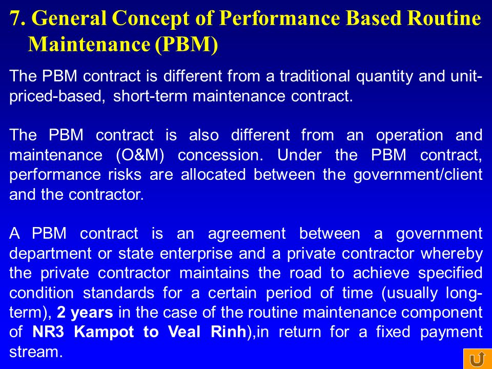 7. General Concept of Performance Based Routine Maintenance (PBM) The PBM contract is different from a traditional quantity and unit- priced-based, sh