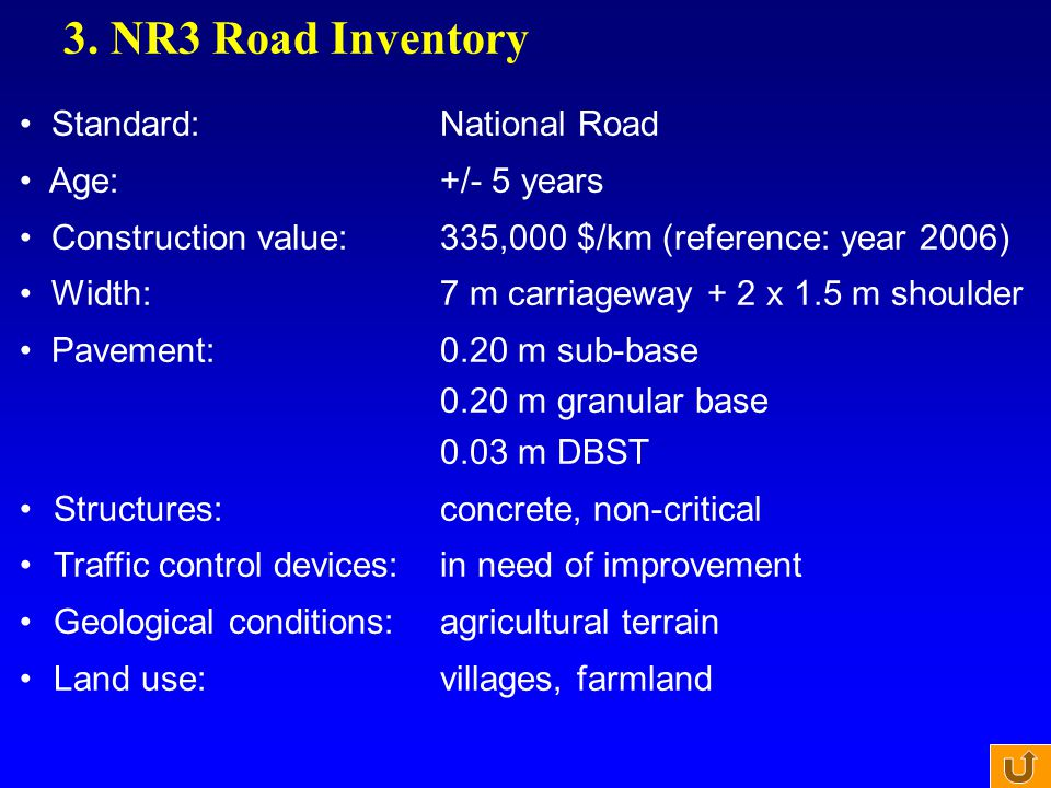 3. NR3 Road Inventory Standard:National Road Age:+/- 5 years Construction value:335,000 $/km (reference: year 2006) Width:7 m carriageway + 2 x 1.5 m