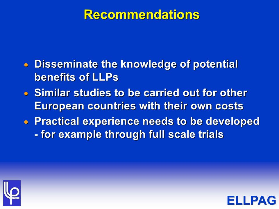 Recommendations  Disseminate the knowledge of potential benefits of LLPs  Similar studies to be carried out for other European countries with their own costs  Practical experience needs to be developed - for example through full scale trials