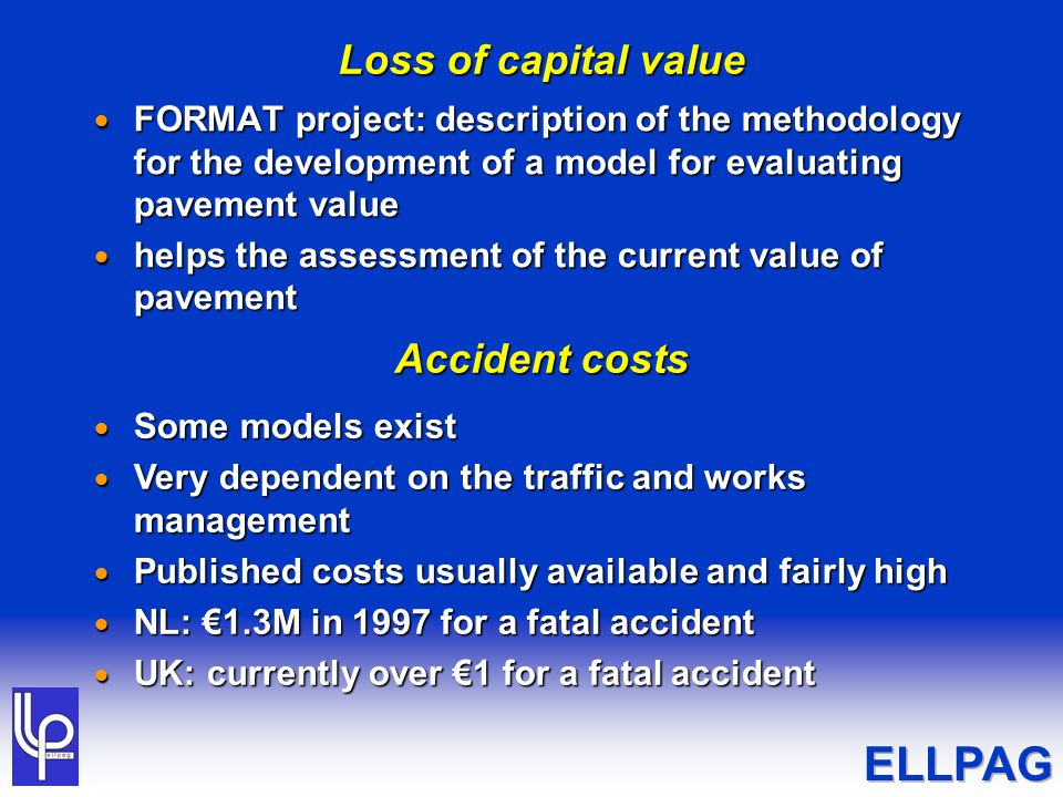 Loss of capital value  FORMAT project: description of the methodology for the development of a model for evaluating pavement value  helps the assessment of the current value of pavement Accident costs  Some models exist  Very dependent on the traffic and works management  Published costs usually available and fairly high  NL: €1.3M in 1997 for a fatal accident  UK: currently over €1 for a fatal accident