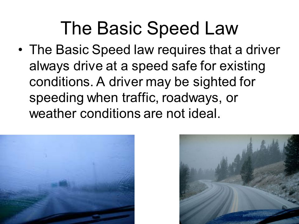 The Basic Speed Law The Basic Speed law requires that a driver always drive at a speed safe for existing conditions.