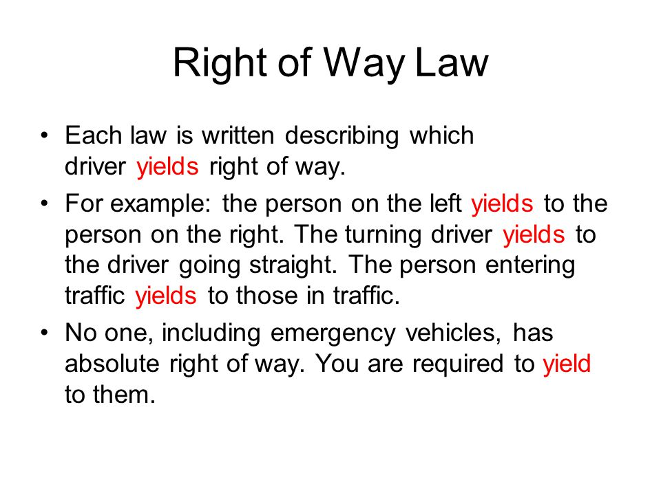 Right of Way Law Each law is written describing which driver yields right of way. For example: the person on the left yields to the person on the righ