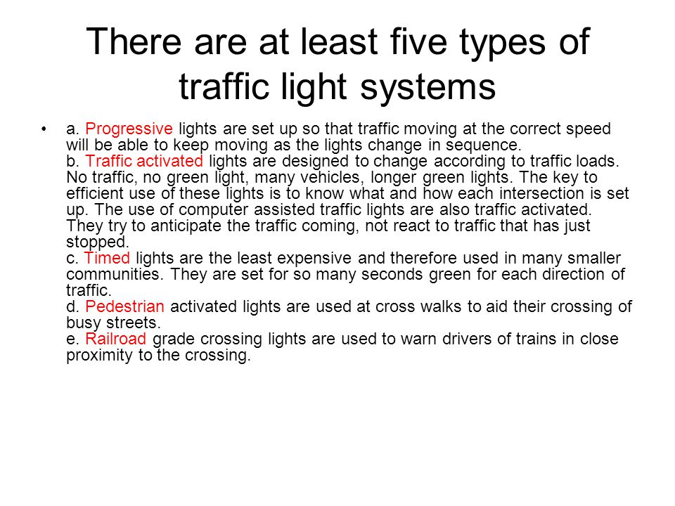 There are at least five types of traffic light systems a. Progressive lights are set up so that traffic moving at the correct speed will be able to ke