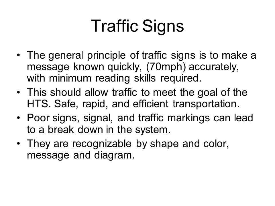 Traffic Signs The general principle of traffic signs is to make a message known quickly, (70mph) accurately, with minimum reading skills required.