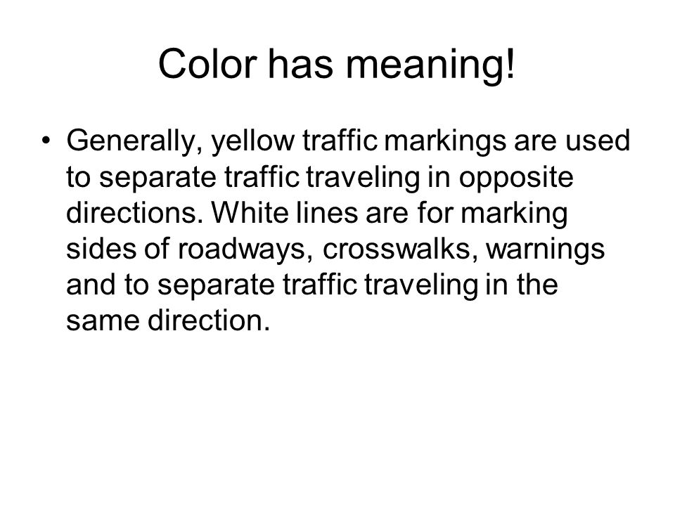 Color has meaning! Generally, yellow traffic markings are used to separate traffic traveling in opposite directions. White lines are for marking sides