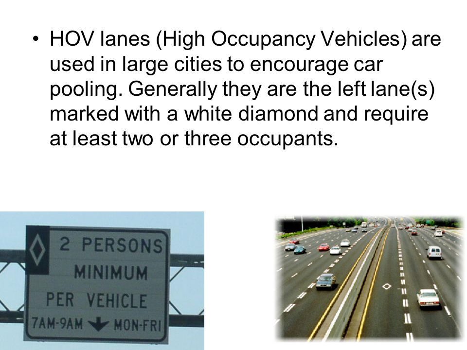 HOV lanes (High Occupancy Vehicles) are used in large cities to encourage car pooling. Generally they are the left lane(s) marked with a white diamond