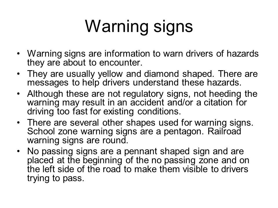 Warning signs Warning signs are information to warn drivers of hazards they are about to encounter. They are usually yellow and diamond shaped. There