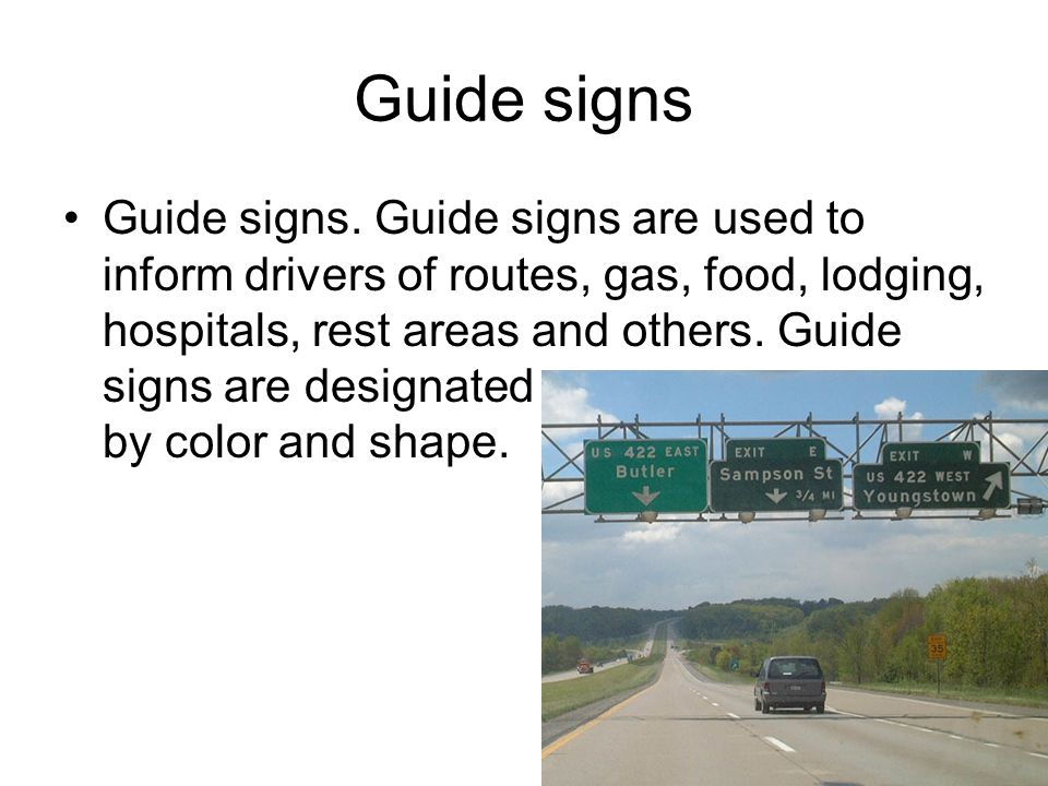 Guide signs Guide signs. Guide signs are used to inform drivers of routes, gas, food, lodging, hospitals, rest areas and others. Guide signs are desig