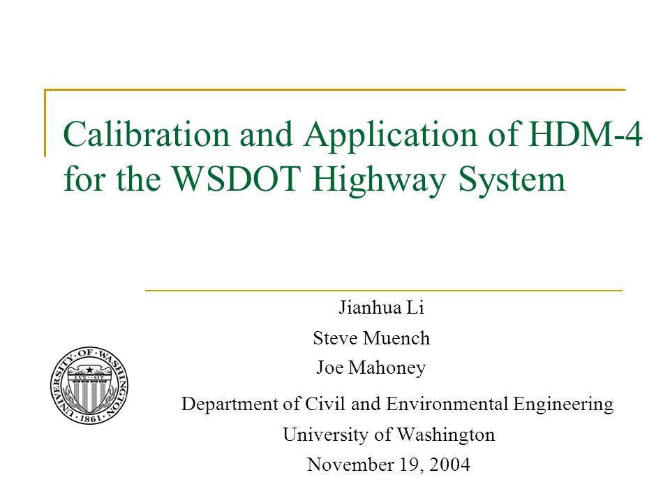 Calibration and Application of HDM-4 for the WSDOT Highway System Jianhua Li Steve Muench Joe Mahoney Department of Civil and Environmental Engineering University of Washington November 19, 2004