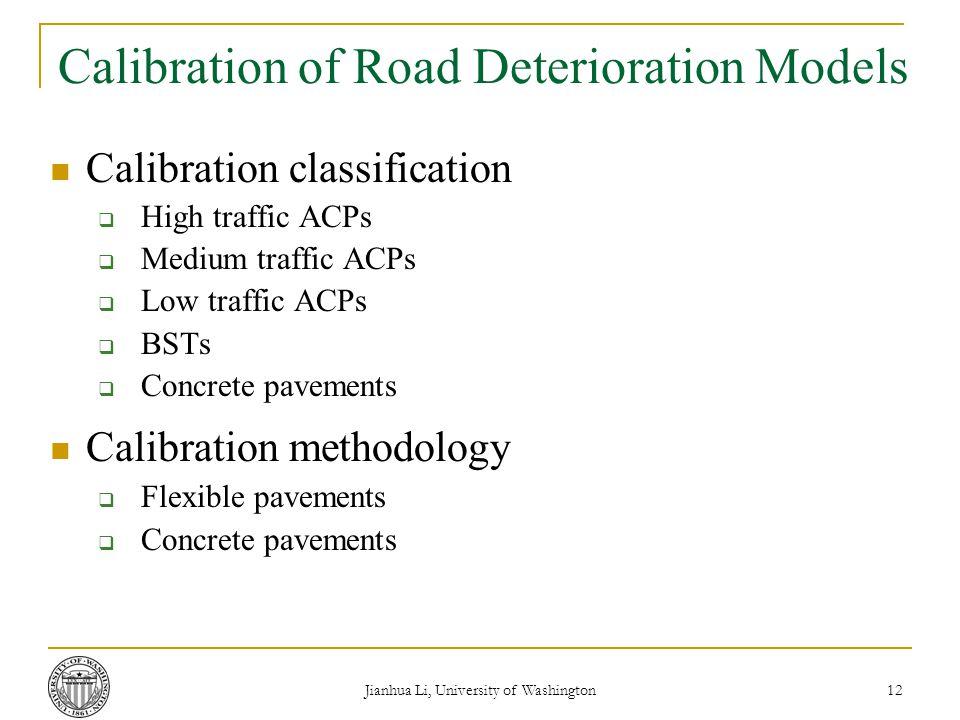 Jianhua Li, University of Washington 12 Calibration of Road Deterioration Models Calibration classification  High traffic ACPs  Medium traffic ACPs  Low traffic ACPs  BSTs  Concrete pavements Calibration methodology  Flexible pavements  Concrete pavements
