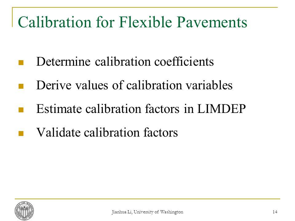 Jianhua Li, University of Washington 14 Calibration for Flexible Pavements Determine calibration coefficients Derive values of calibration variables Estimate calibration factors in LIMDEP Validate calibration factors