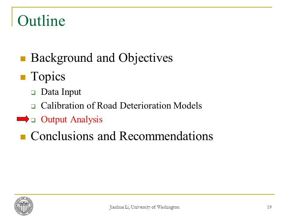 Jianhua Li, University of Washington 19 Outline Background and Objectives Topics  Data Input  Calibration of Road Deterioration Models  Output Analysis Conclusions and Recommendations