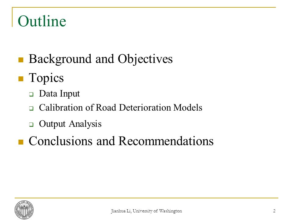 Jianhua Li, University of Washington 2 Outline Background and Objectives Topics  Data Input  Calibration of Road Deterioration Models  Output Analysis Conclusions and Recommendations