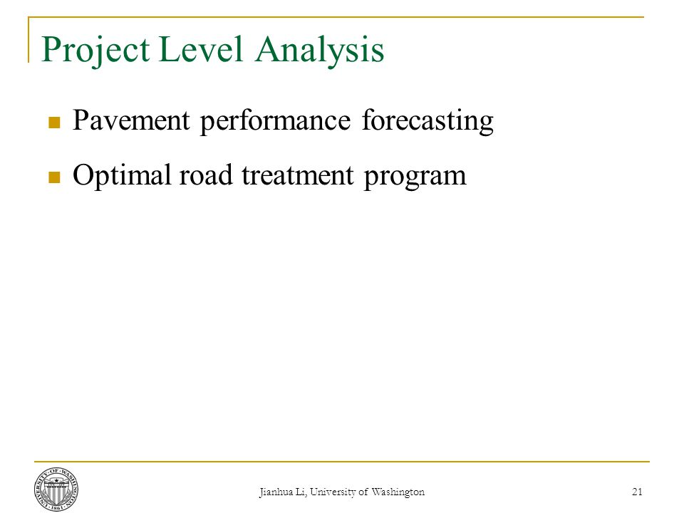 Jianhua Li, University of Washington 21 Project Level Analysis Pavement performance forecasting Optimal road treatment program
