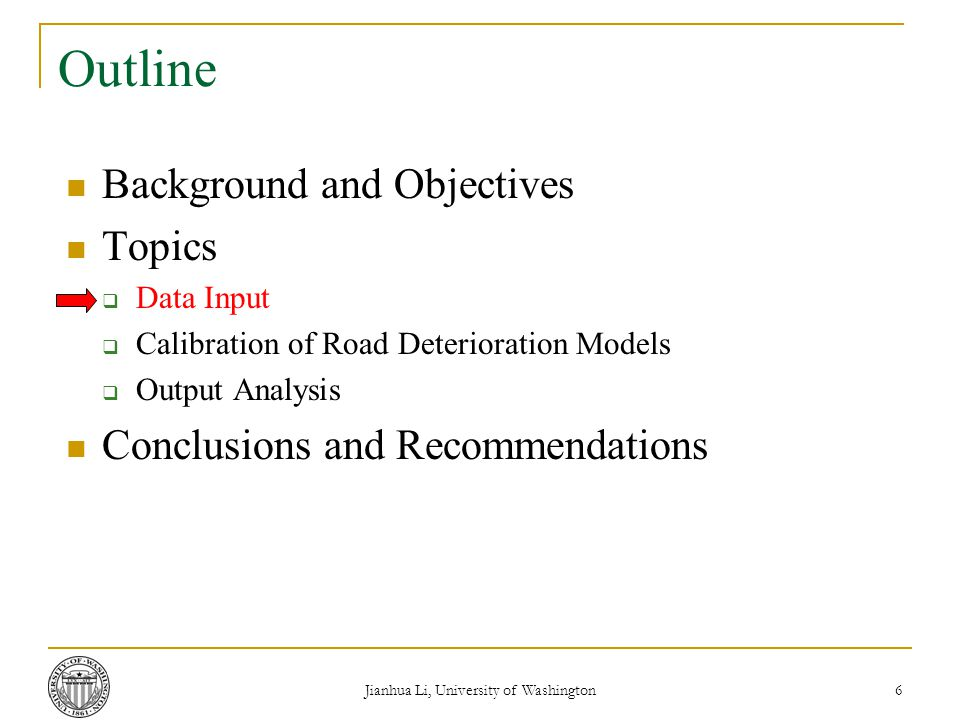 Jianhua Li, University of Washington 6 Outline Background and Objectives Topics  Data Input  Calibration of Road Deterioration Models  Output Analysis Conclusions and Recommendations