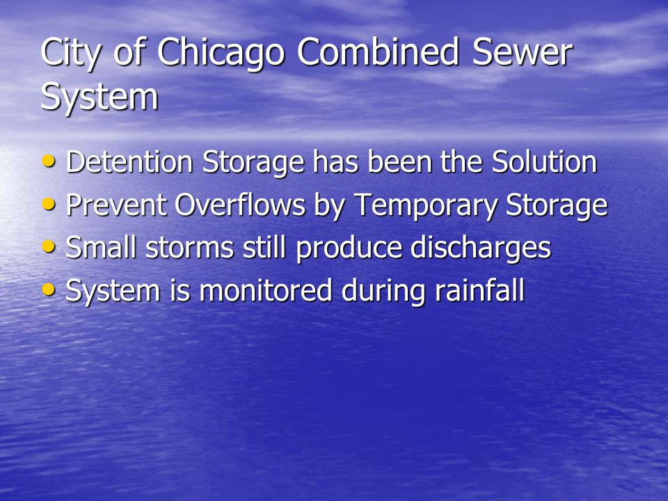 City of Chicago Combined Sewer System Detention Storage has been the Solution Detention Storage has been the Solution Prevent Overflows by Temporary Storage Prevent Overflows by Temporary Storage Small storms still produce discharges Small storms still produce discharges System is monitored during rainfall System is monitored during rainfall