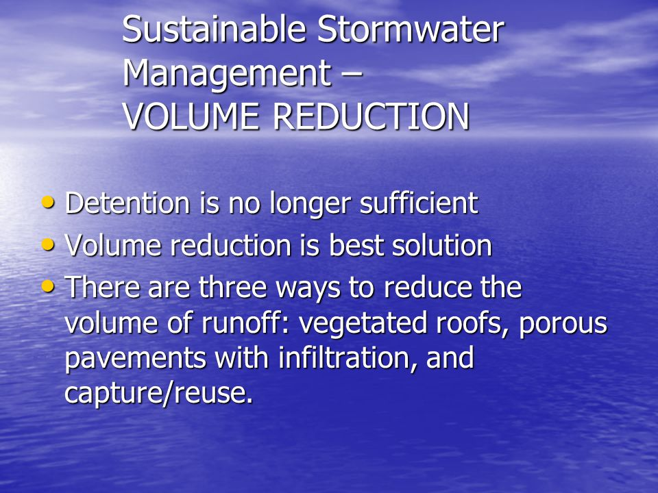 Sustainable Stormwater Management – VOLUME REDUCTION Detention is no longer sufficient Detention is no longer sufficient Volume reduction is best solution Volume reduction is best solution There are three ways to reduce the volume of runoff: vegetated roofs, porous pavements with infiltration, and capture/reuse.