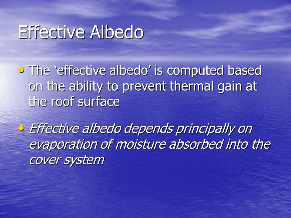 Effective Albedo The 'effective albedo' is computed based on the ability to prevent thermal gain at the roof surface The 'effective albedo' is computed based on the ability to prevent thermal gain at the roof surface Effective albedo depends principally on evaporation of moisture absorbed into the cover system Effective albedo depends principally on evaporation of moisture absorbed into the cover system
