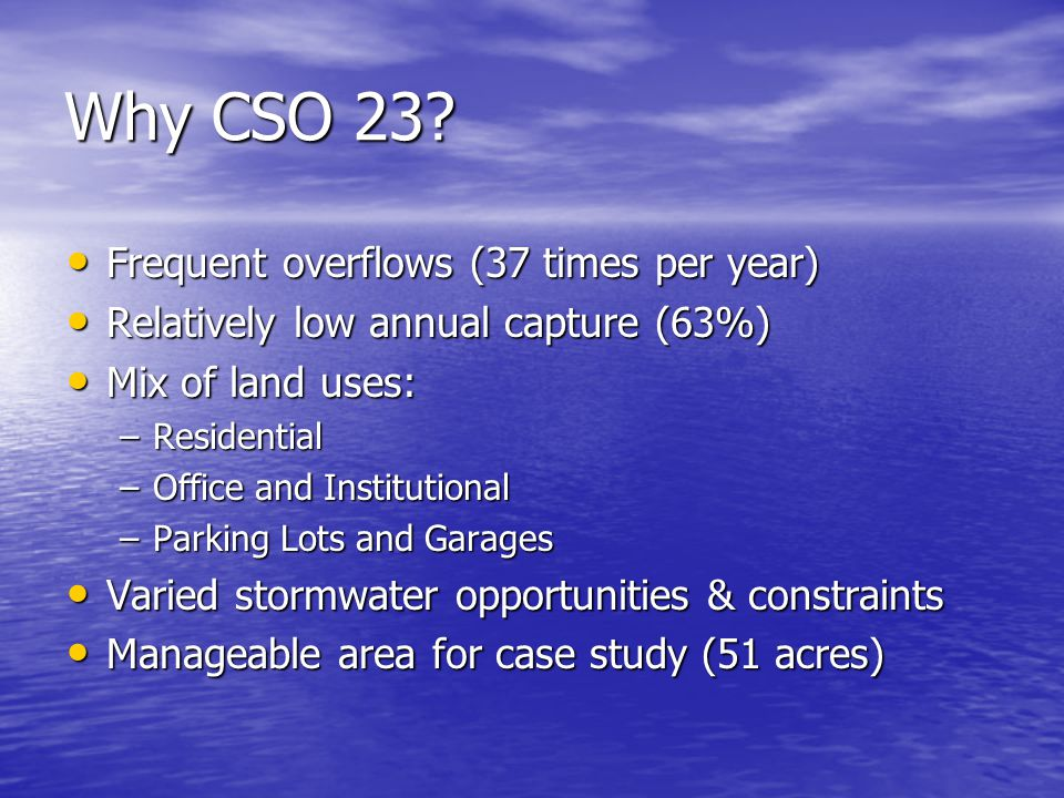 Why CSO 23? Frequent overflows (37 times per year) Frequent overflows (37 times per year) Relatively low annual capture (63%) Relatively low annual ca