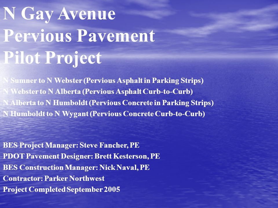 N Gay Avenue Pervious Pavement Pilot Project N Sumner to N Webster (Pervious Asphalt in Parking Strips) N Webster to N Alberta (Pervious Asphalt Curb-to-Curb) N Alberta to N Humboldt (Pervious Concrete in Parking Strips) N Humboldt to N Wygant (Pervious Concrete Curb-to-Curb) BES Project Manager: Steve Fancher, PE PDOT Pavement Designer: Brett Kesterson, PE BES Construction Manager: Nick Naval, PE Contractor: Parker Northwest Project Completed September 2005