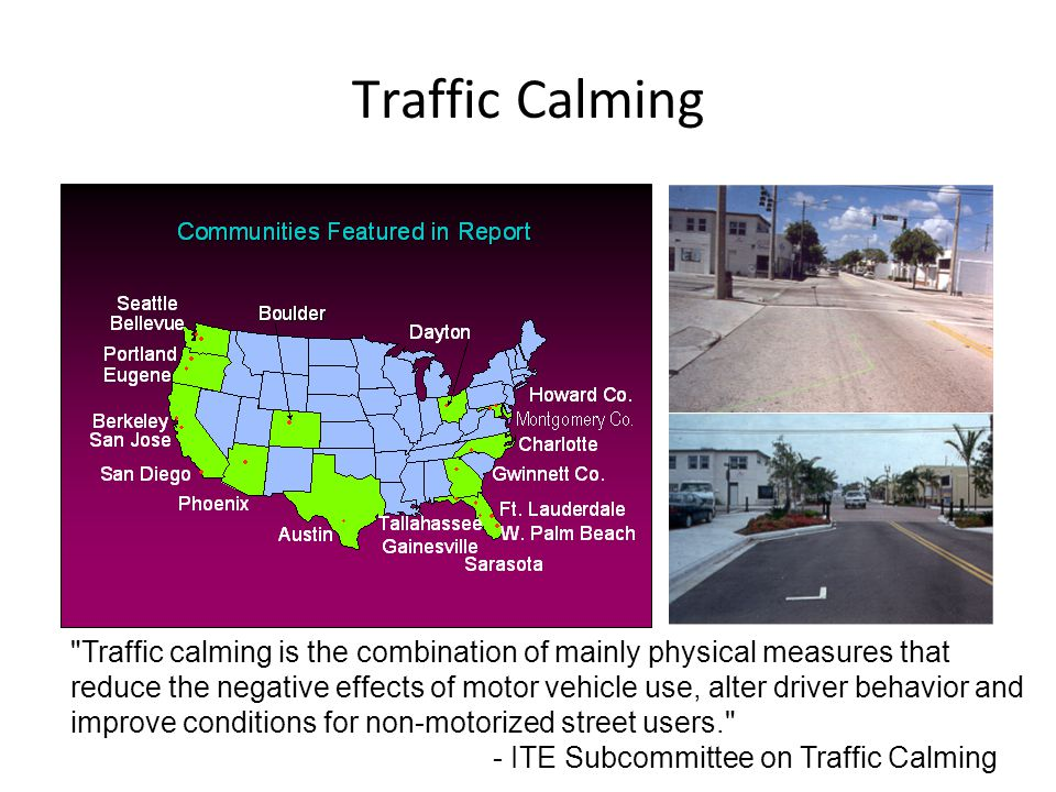 Traffic Calming Traffic calming is the combination of mainly physical measures that reduce the negative effects of motor vehicle use, alter driver behavior and improve conditions for non-motorized street users. - ITE Subcommittee on Traffic Calming