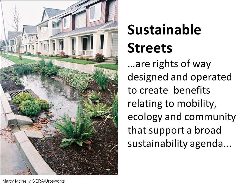 Marcy McInelly, SERA/Urbsworks Sustainable Streets …are rights of way designed and operated to create benefits relating to mobility, ecology and community that support a broad sustainability agenda...